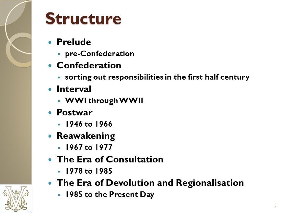 Structure Prelude pre-Confederation Confederation sorting out responsibilities in the first half century Interval WWI through WWII Postwar 1946 to 1966 Reawakening 1967 to 1977 The Era of Consultation 1978 to 1985 The Era of Devolution and Regionalisation 1985 to the Present Day 3