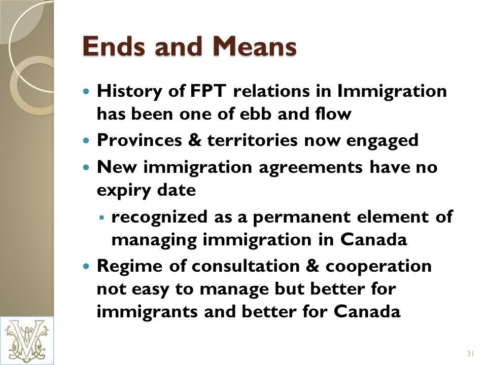 Ends and Means History of FPT relations in Immigration has been one of ebb and flow Provinces & territories now engaged New immigration agreements have no expiry date recognized as a permanent element of managing immigration in Canada Regime of consultation & cooperation not easy to manage but better for immigrants and better for Canada 31