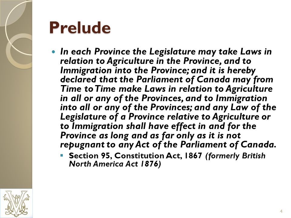 Prelude In each Province the Legislature may take Laws in relation to Agriculture in the Province, and to Immigration into the Province; and it is hereby declared that the Parliament of Canada may from Time to Time make Laws in relation to Agriculture in all or any of the Provinces, and to Immigration into all or any of the Provinces; and any Law of the Legislature of a Province relative to Agriculture or to Immigration shall have effect in and for the Province as long and as far only as it is not repugnant to any Act of the Parliament of Canada.