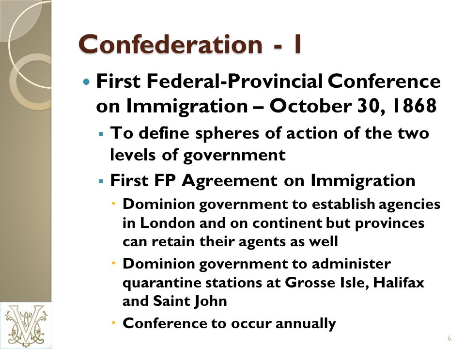 Confederation - 1 First Federal-Provincial Conference on Immigration – October 30, 1868 To define spheres of action of the two levels of government First FP Agreement on Immigration Dominion government to establish agencies in London and on continent but provinces can retain their agents as well Dominion government to administer quarantine stations at Grosse Isle, Halifax and Saint John Conference to occur annually 6