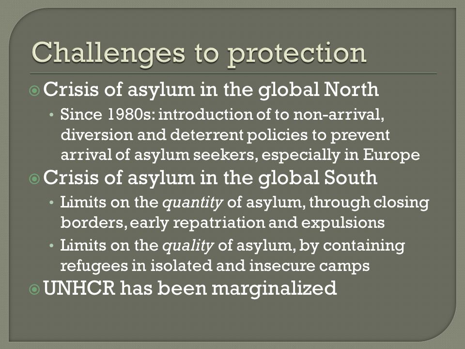 Crisis of asylum in the global North Since 1980s: introduction of to non-arrival, diversion and deterrent policies to prevent arrival of asylum seekers, especially in Europe Crisis of asylum in the global South Limits on the quantity of asylum, through closing borders, early repatriation and expulsions Limits on the quality of asylum, by containing refugees in isolated and insecure camps UNHCR has been marginalized