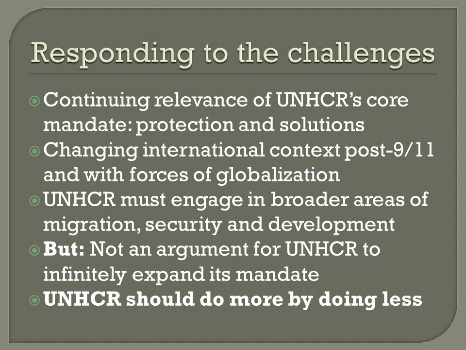 Continuing relevance of UNHCRs core mandate: protection and solutions Changing international context post-9/11 and with forces of globalization UNHCR must engage in broader areas of migration, security and development But: Not an argument for UNHCR to infinitely expand its mandate UNHCR should do more by doing less