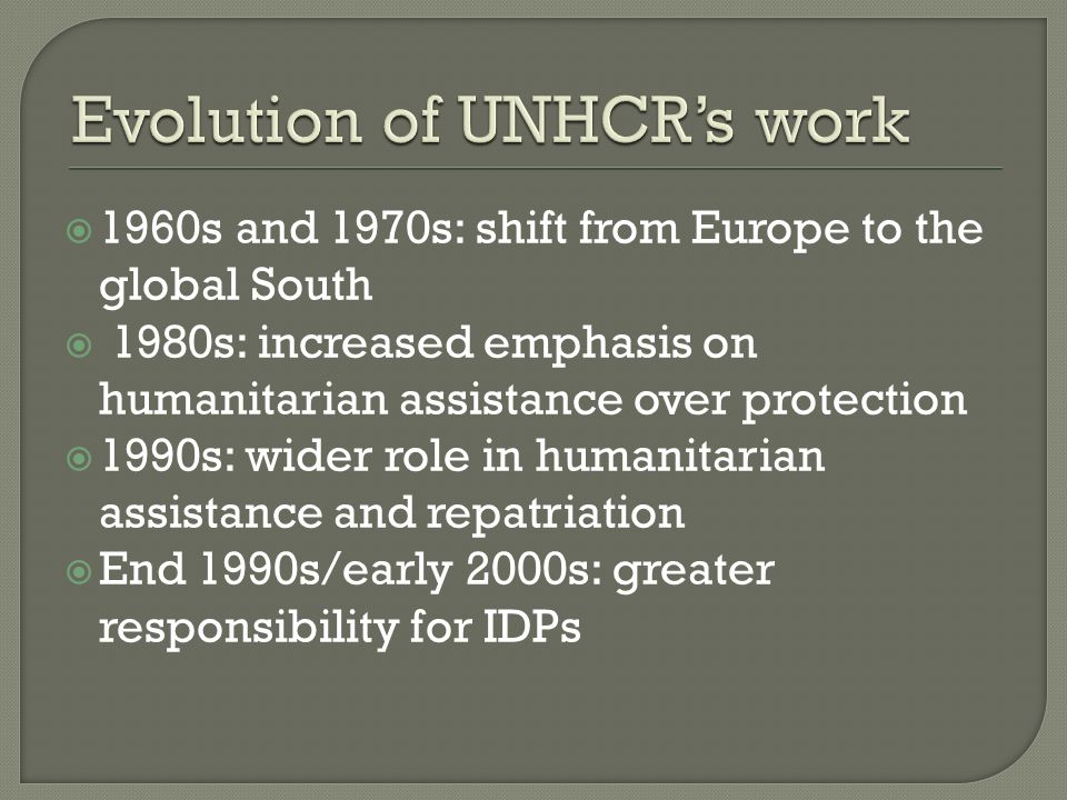 1960s and 1970s: shift from Europe to the global South 1980s: increased emphasis on humanitarian assistance over protection 1990s: wider role in humanitarian assistance and repatriation End 1990s/early 2000s: greater responsibility for IDPs