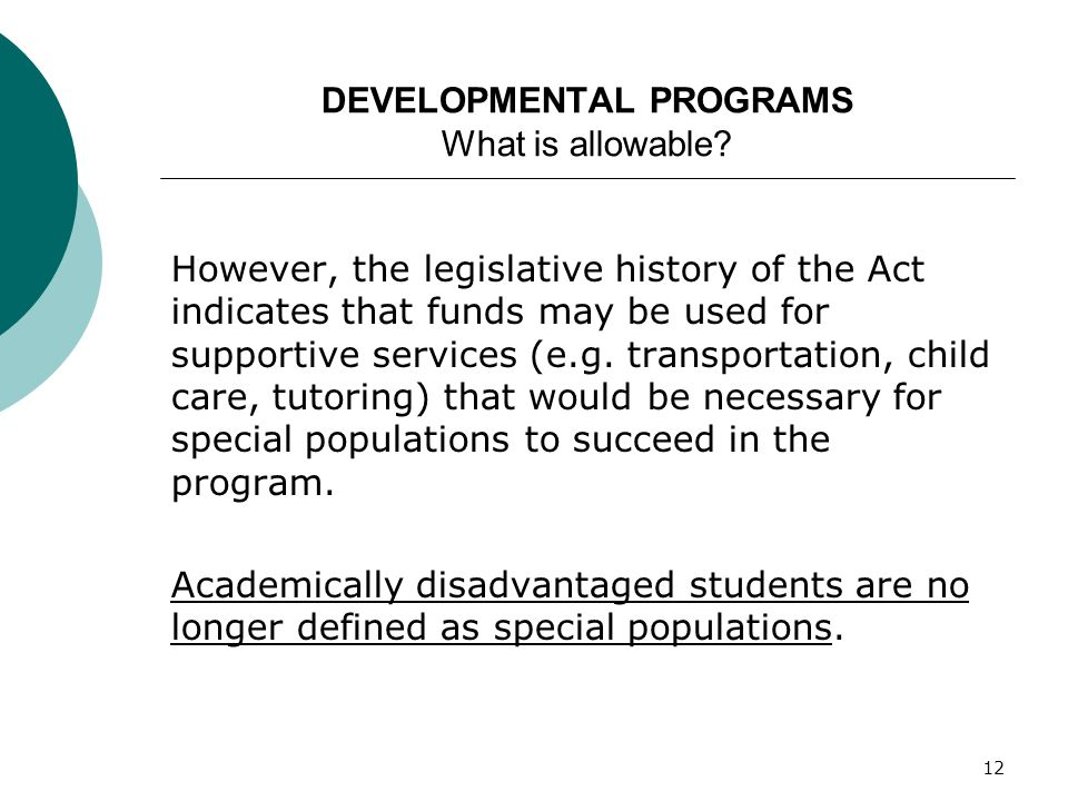 12 DEVELOPMENTAL PROGRAMS What is allowable? However, the legislative history of the Act indicates that funds may be used for supportive services (e.g