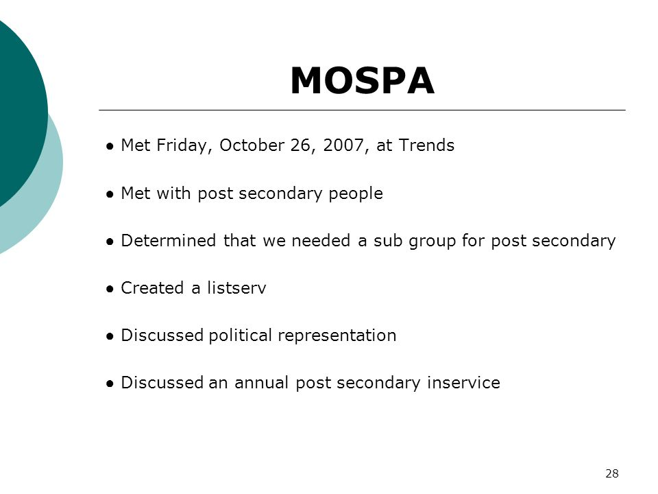 28 MOSPA Met Friday, October 26, 2007, at Trends Met with post secondary people Determined that we needed a sub group for post secondary Created a lis