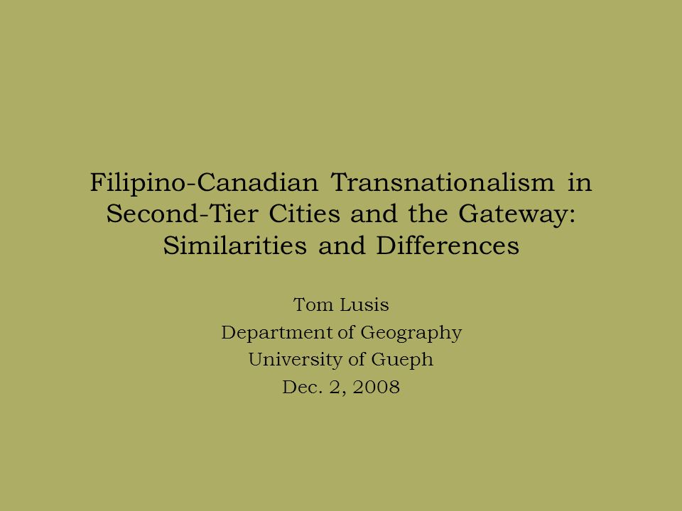 Filipino-Canadian Transnationalism in Second-Tier Cities and the Gateway: Similarities and Differences Tom Lusis Department of Geography University of Gueph Dec.