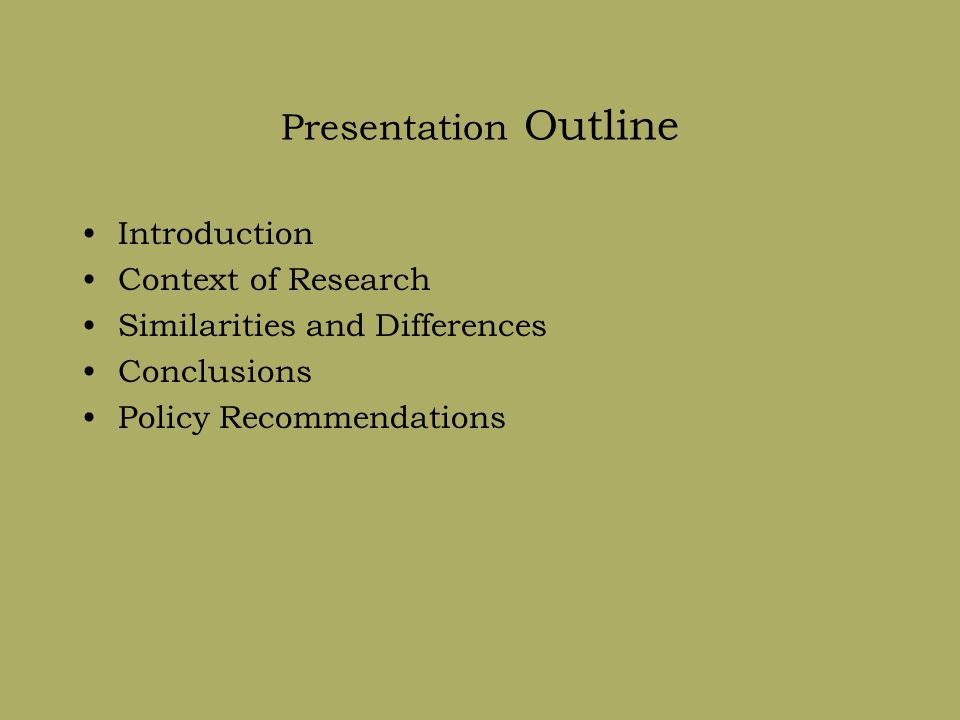 Presentation Outline Introduction Context of Research Similarities and Differences Conclusions Policy Recommendations