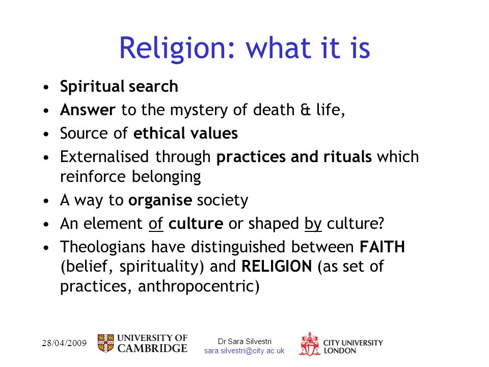 28/04/2009 Dr Sara Silvestri sara.silvestri@city.ac.uk Religion: what it is Spiritual search Answer to the mystery of death & life, Source of ethical values Externalised through practices and rituals which reinforce belonging A way to organise society An element of culture or shaped by culture.