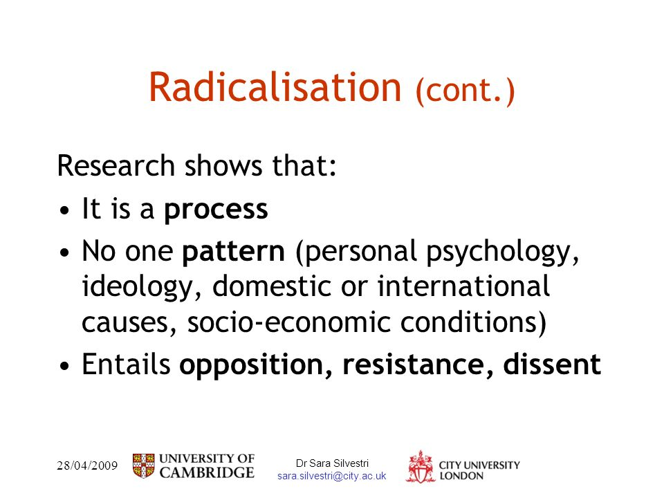 28/04/2009 Dr Sara Silvestri sara.silvestri@city.ac.uk Radicalisation (cont.) Research shows that: It is a process No one pattern (personal psychology, ideology, domestic or international causes, socio-economic conditions) Entails opposition, resistance, dissent