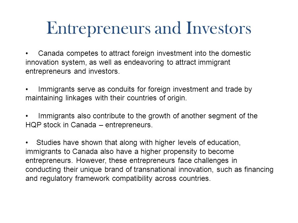 Entrepreneurs and Investors Canada competes to attract foreign investment into the domestic innovation system, as well as endeavoring to attract immigrant entrepreneurs and investors.