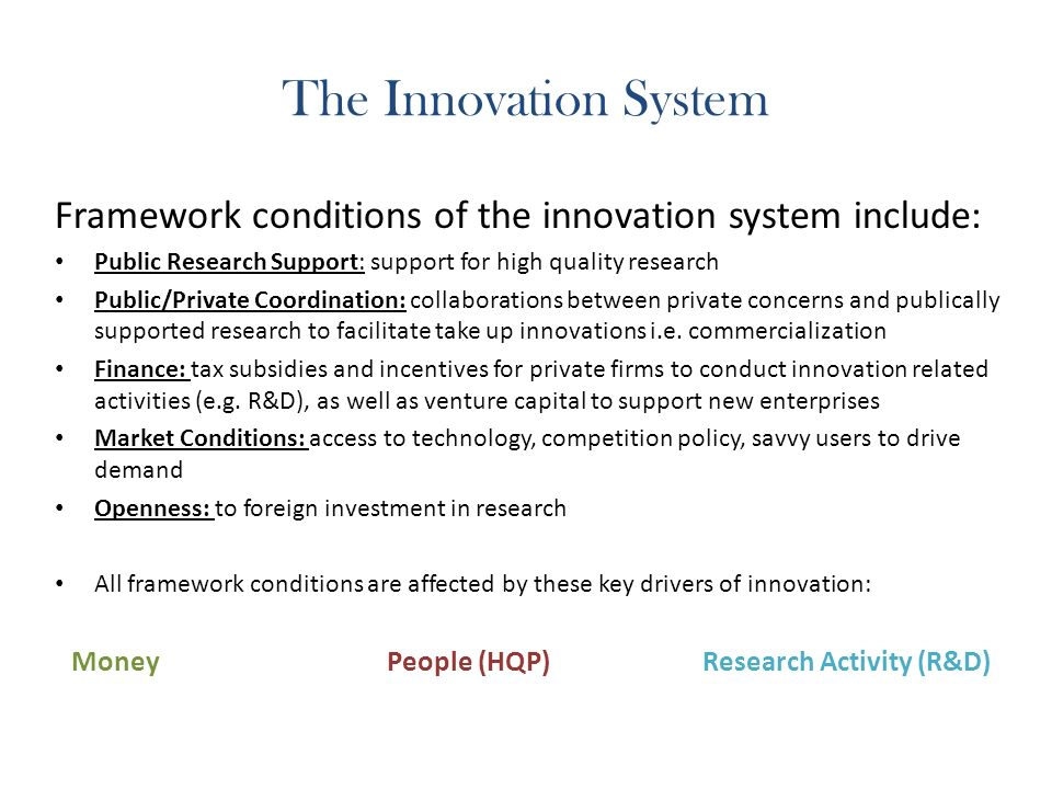 The Innovation System Framework conditions of the innovation system include: Public Research Support: support for high quality research Public/Private Coordination: collaborations between private concerns and publically supported research to facilitate take up innovations i.e.