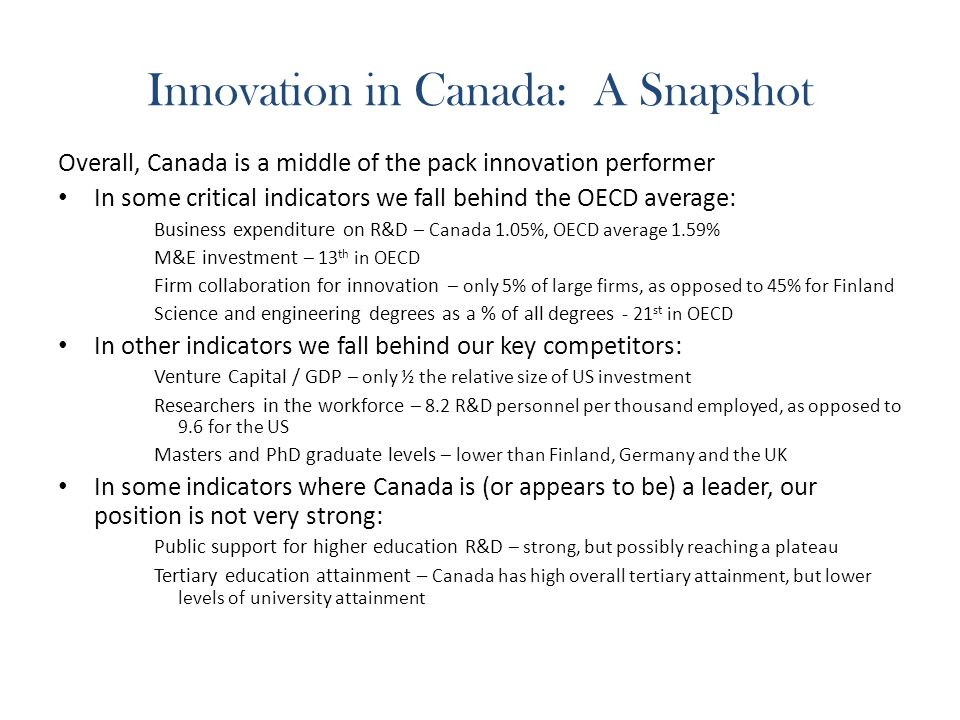 Innovation in Canada: A Snapshot Overall, Canada is a middle of the pack innovation performer In some critical indicators we fall behind the OECD average: Business expenditure on R&D – Canada 1.05%, OECD average 1.59% M&E investment – 13 th in OECD Firm collaboration for innovation – only 5% of large firms, as opposed to 45% for Finland Science and engineering degrees as a % of all degrees - 21 st in OECD In other indicators we fall behind our key competitors: Venture Capital / GDP – only ½ the relative size of US investment Researchers in the workforce – 8.2 R&D personnel per thousand employed, as opposed to 9.6 for the US Masters and PhD graduate levels – lower than Finland, Germany and the UK In some indicators where Canada is (or appears to be) a leader, our position is not very strong: Public support for higher education R&D – strong, but possibly reaching a plateau Tertiary education attainment – Canada has high overall tertiary attainment, but lower levels of university attainment