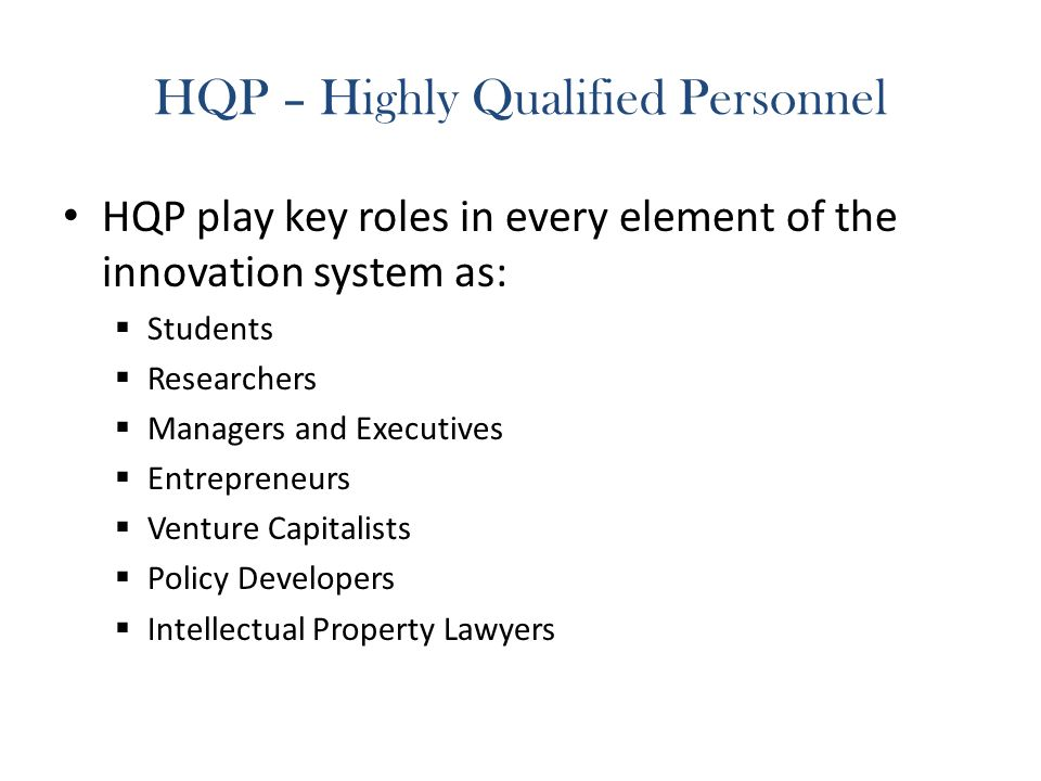 HQP – Highly Qualified Personnel HQP play key roles in every element of the innovation system as: Students Researchers Managers and Executives Entrepreneurs Venture Capitalists Policy Developers Intellectual Property Lawyers