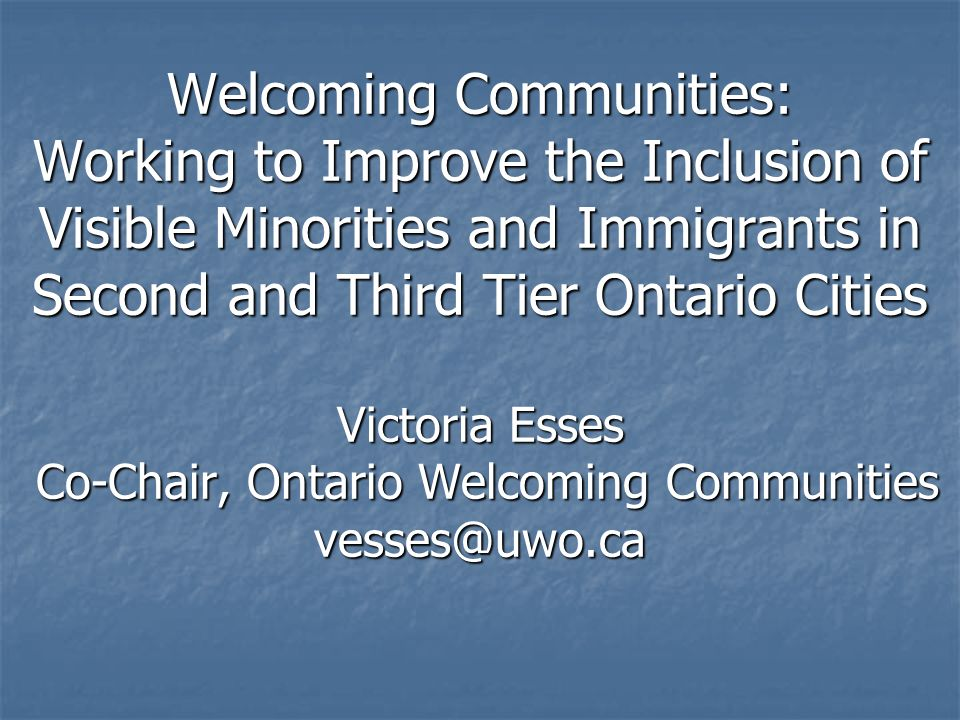 Welcoming Communities: Working to Improve the Inclusion of Visible Minorities and Immigrants in Second and Third Tier Ontario Cities Victoria Esses Co-Chair, Ontario Welcoming Communities