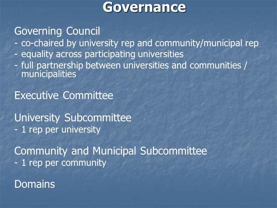 Governance Governing Council - -co-chaired by university rep and community/municipal rep - -equality across participating universities - -full partnership between universities and communities / municipalities Executive Committee University Subcommittee - -1 rep per university Community and Municipal Subcommittee - -1 rep per community Domains