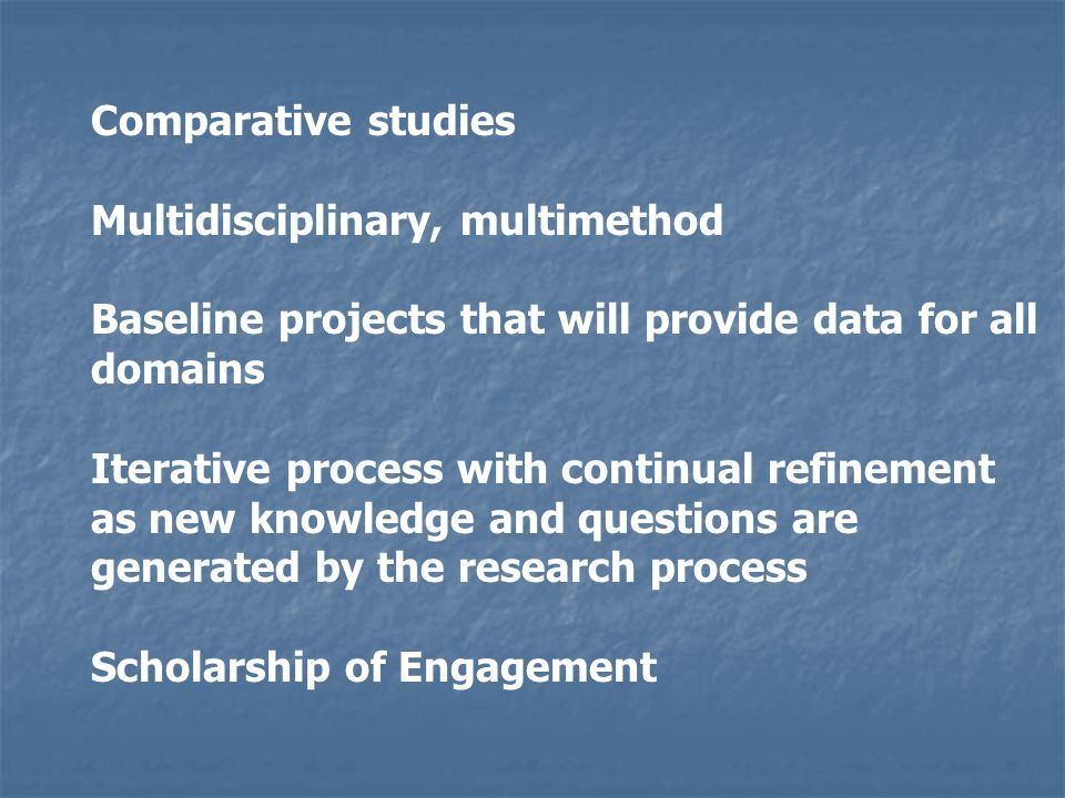 Comparative studies Multidisciplinary, multimethod Baseline projects that will provide data for all domains Iterative process with continual refinement as new knowledge and questions are generated by the research process Scholarship of Engagement