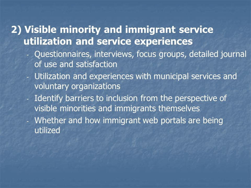 2) Visible minority and immigrant service utilization and service experiences - - Questionnaires, interviews, focus groups, detailed journal of use and satisfaction - - Utilization and experiences with municipal services and voluntary organizations - - Identify barriers to inclusion from the perspective of visible minorities and immigrants themselves - - Whether and how immigrant web portals are being utilized