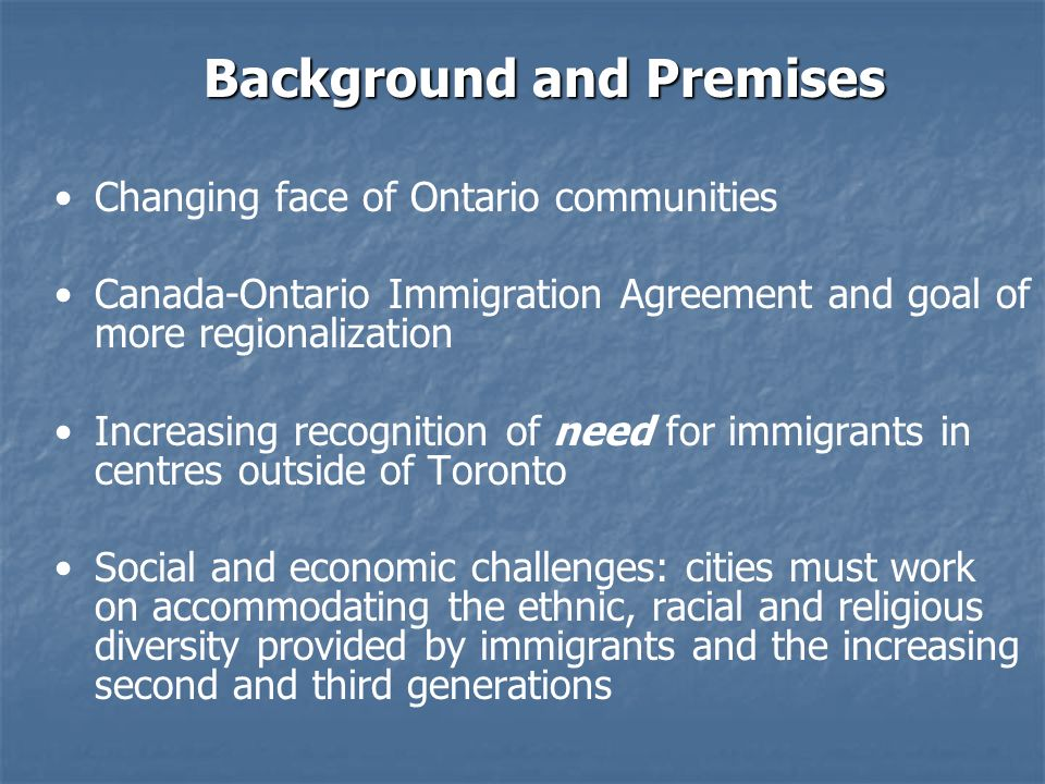 Background and Premises Changing face of Ontario communities Canada-Ontario Immigration Agreement and goal of more regionalization Increasing recognition of need for immigrants in centres outside of Toronto Social and economic challenges: cities must work on accommodating the ethnic, racial and religious diversity provided by immigrants and the increasing second and third generations
