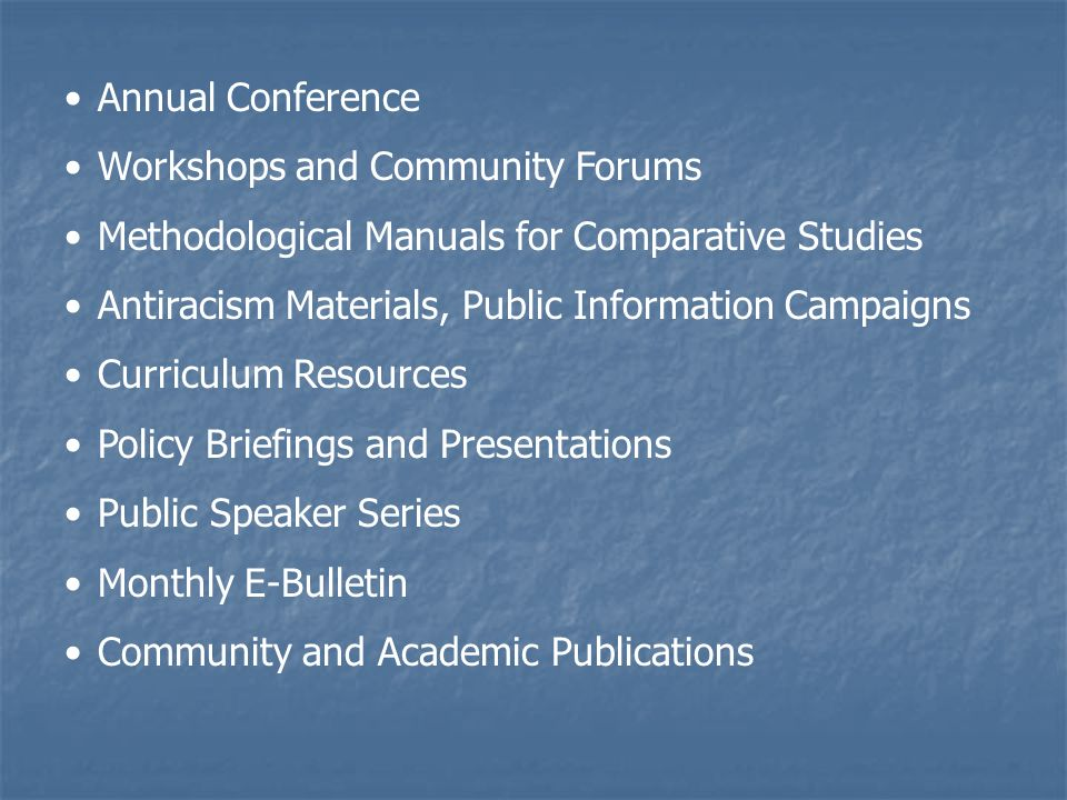 Annual Conference Workshops and Community Forums Methodological Manuals for Comparative Studies Antiracism Materials, Public Information Campaigns Curriculum Resources Policy Briefings and Presentations Public Speaker Series Monthly E-Bulletin Community and Academic Publications