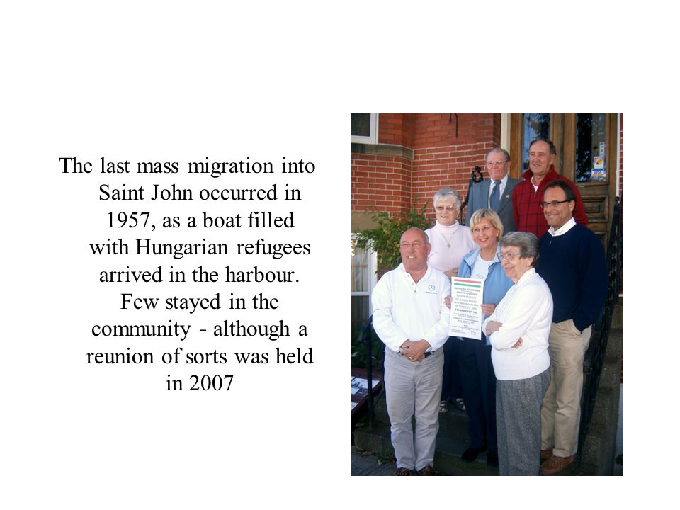 The last mass migration into Saint John occurred in 1957, as a boat filled with Hungarian refugees arrived in the harbour.