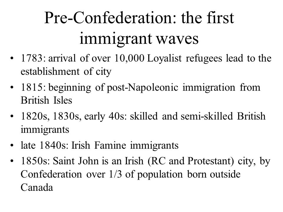 Pre-Confederation: the first immigrant waves 1783: arrival of over 10,000 Loyalist refugees lead to the establishment of city 1815: beginning of post-Napoleonic immigration from British Isles 1820s, 1830s, early 40s: skilled and semi-skilled British immigrants late 1840s: Irish Famine immigrants 1850s: Saint John is an Irish (RC and Protestant) city, by Confederation over 1/3 of population born outside Canada