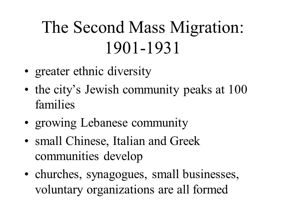 The Second Mass Migration: 1901-1931 greater ethnic diversity the citys Jewish community peaks at 100 families growing Lebanese community small Chinese, Italian and Greek communities develop churches, synagogues, small businesses, voluntary organizations are all formed