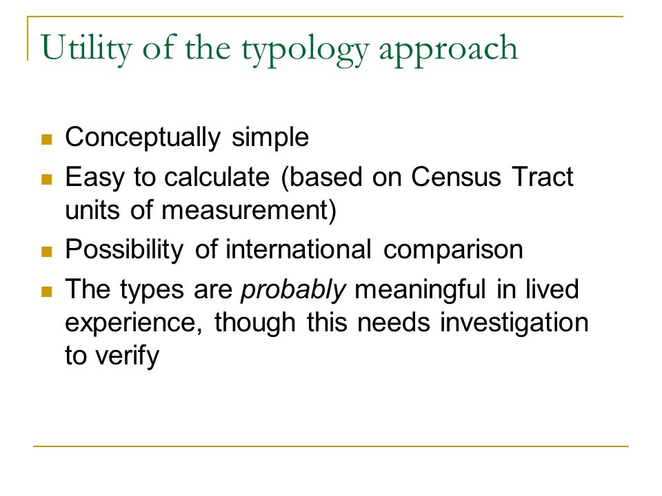 Utility of the typology approach Conceptually simple Easy to calculate (based on Census Tract units of measurement) Possibility of international comparison The types are probably meaningful in lived experience, though this needs investigation to verify