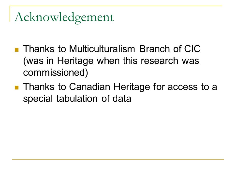 Acknowledgement Thanks to Multiculturalism Branch of CIC (was in Heritage when this research was commissioned) Thanks to Canadian Heritage for access to a special tabulation of data