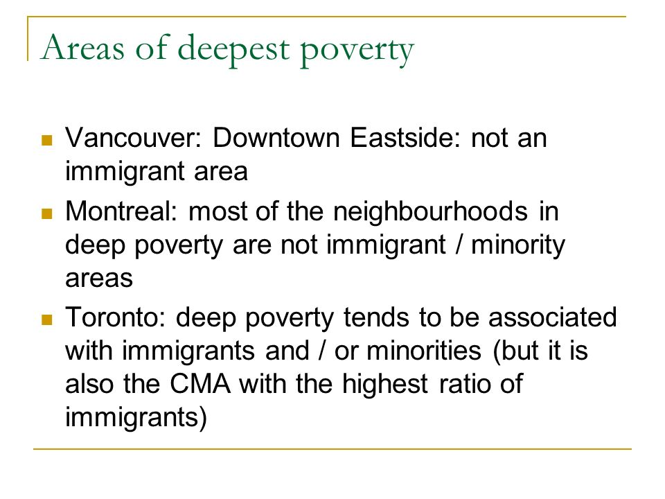 Areas of deepest poverty Vancouver: Downtown Eastside: not an immigrant area Montreal: most of the neighbourhoods in deep poverty are not immigrant / minority areas Toronto: deep poverty tends to be associated with immigrants and / or minorities (but it is also the CMA with the highest ratio of immigrants)
