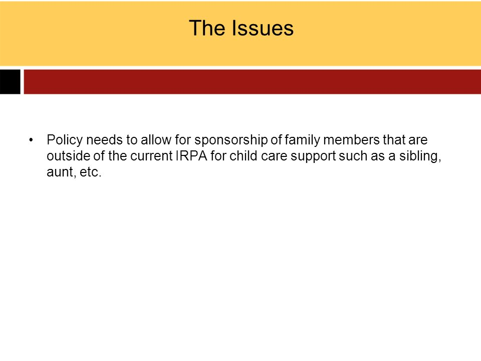 The Issues Policy needs to allow for sponsorship of family members that are outside of the current IRPA for child care support such as a sibling, aunt