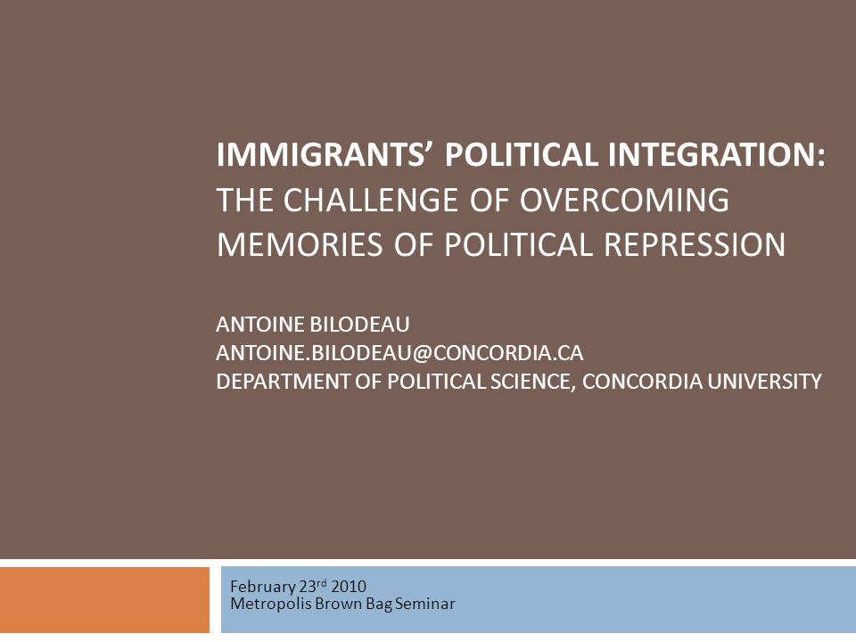 IMMIGRANTS POLITICAL INTEGRATION: THE CHALLENGE OF OVERCOMING MEMORIES OF POLITICAL REPRESSION ANTOINE BILODEAU ANTOINE.BILODEAU@CONCORDIA.CA DEPARTMENT OF POLITICAL SCIENCE, CONCORDIA UNIVERSITY February 23 rd 2010 Metropolis Brown Bag Seminar