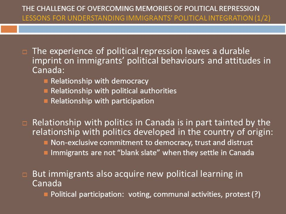 THE CHALLENGE OF OVERCOMING MEMORIES OF POLITICAL REPRESSION LESSONS FOR UNDERSTANDING IMMIGRANTS POLITICAL INTEGRATION (1/2) The experience of political repression leaves a durable imprint on immigrants political behaviours and attitudes in Canada: Relationship with democracy Relationship with political authorities Relationship with participation Relationship with politics in Canada is in part tainted by the relationship with politics developed in the country of origin: Non-exclusive commitment to democracy, trust and distrust Immigrants are not blank slate when they settle in Canada But immigrants also acquire new political learning in Canada Political participation: voting, communal activities, protest ( )