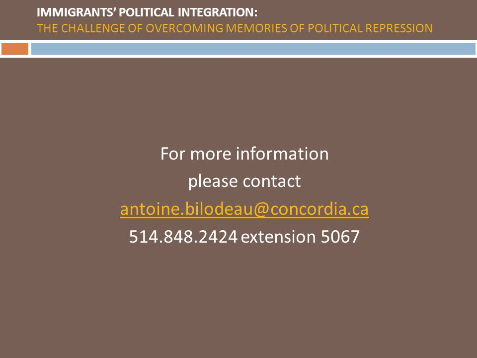 IMMIGRANTS POLITICAL INTEGRATION: THE CHALLENGE OF OVERCOMING MEMORIES OF POLITICAL REPRESSION For more information please contact antoine.bilodeau@concordia.ca 514.848.2424 extension 5067