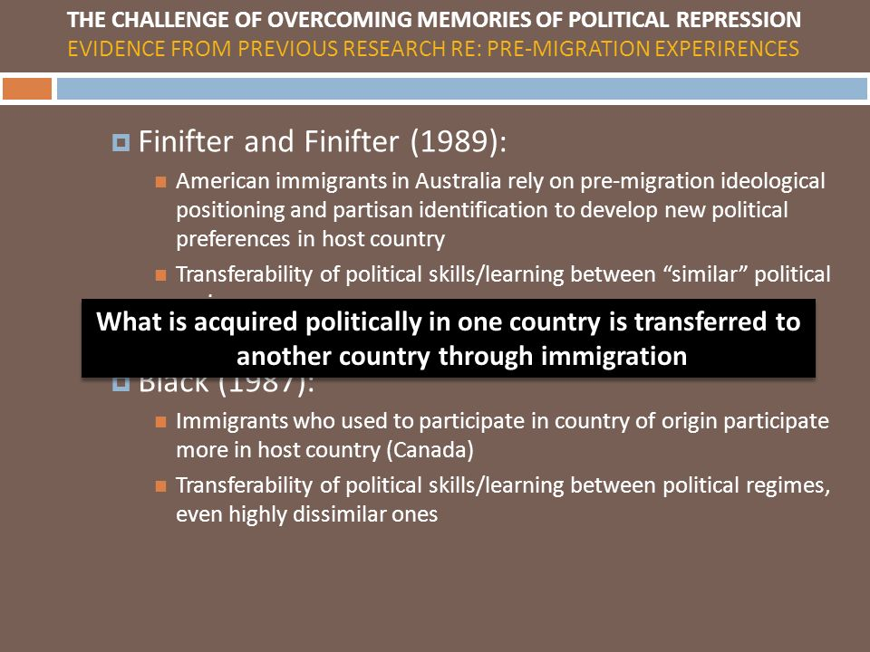 Finifter and Finifter (1989): American immigrants in Australia rely on pre-migration ideological positioning and partisan identification to develop new political preferences in host country Transferability of political skills/learning between similar political regimes Black (1987): Immigrants who used to participate in country of origin participate more in host country (Canada) Transferability of political skills/learning between political regimes, even highly dissimilar ones THE CHALLENGE OF OVERCOMING MEMORIES OF POLITICAL REPRESSION EVIDENCE FROM PREVIOUS RESEARCH RE: PRE-MIGRATION EXPERIRENCES What is acquired politically in one country is transferred to another country through immigration