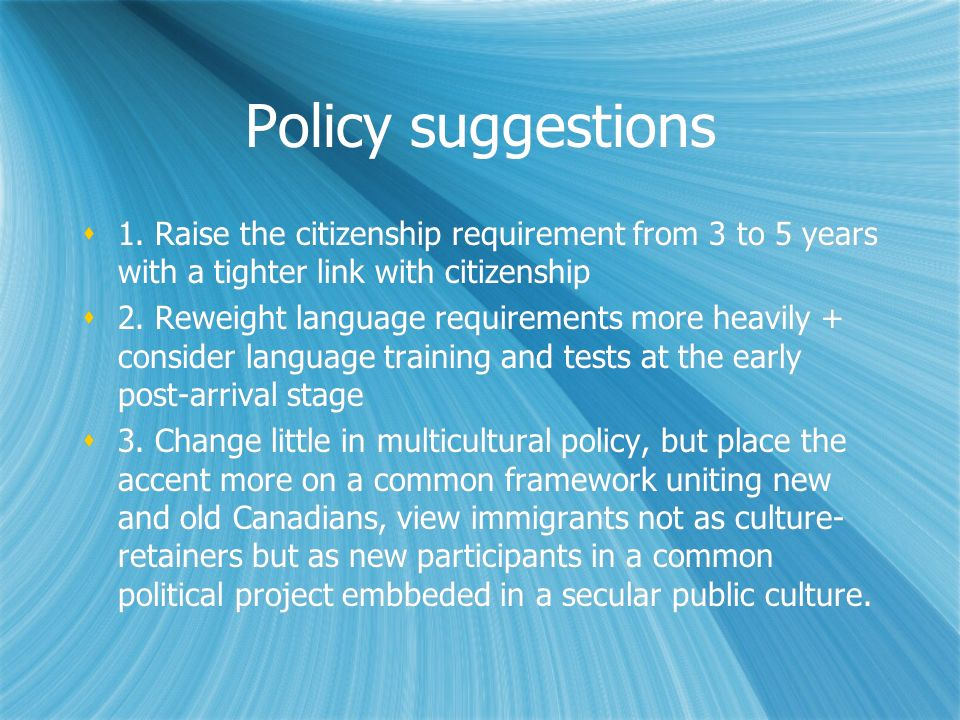 Policy suggestions 1. Raise the citizenship requirement from 3 to 5 years with a tighter link with citizenship 2. Reweight language requirements more