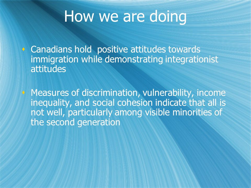 How we are doing Canadians hold positive attitudes towards immigration while demonstrating integrationist attitudes Measures of discrimination, vulner