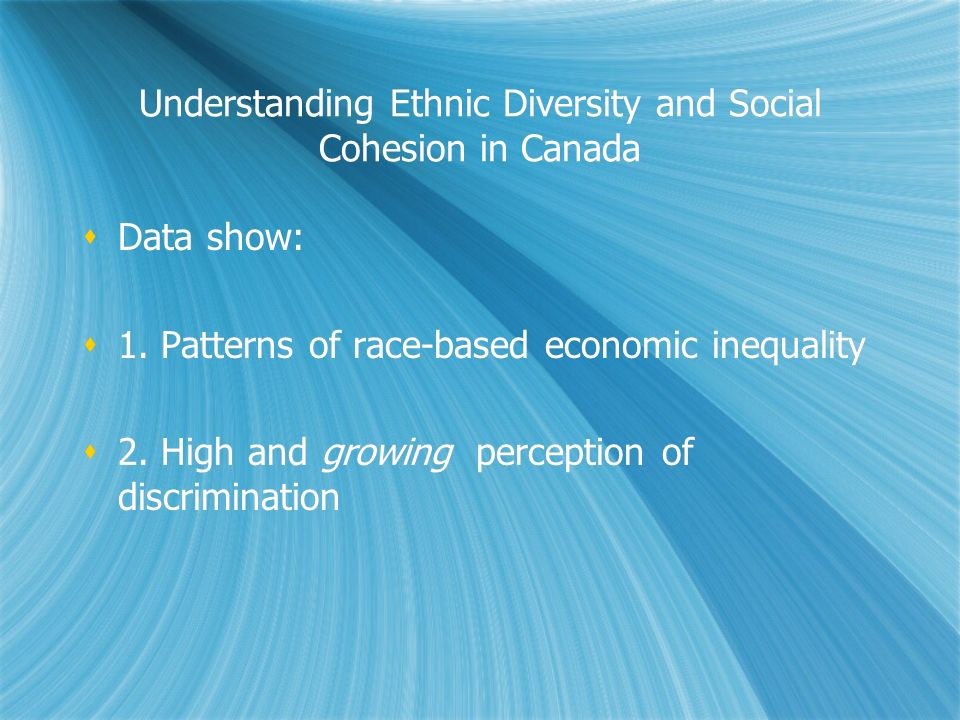 Understanding Ethnic Diversity and Social Cohesion in Canada Data show: 1. Patterns of race-based economic inequality 2. High and growing perception o