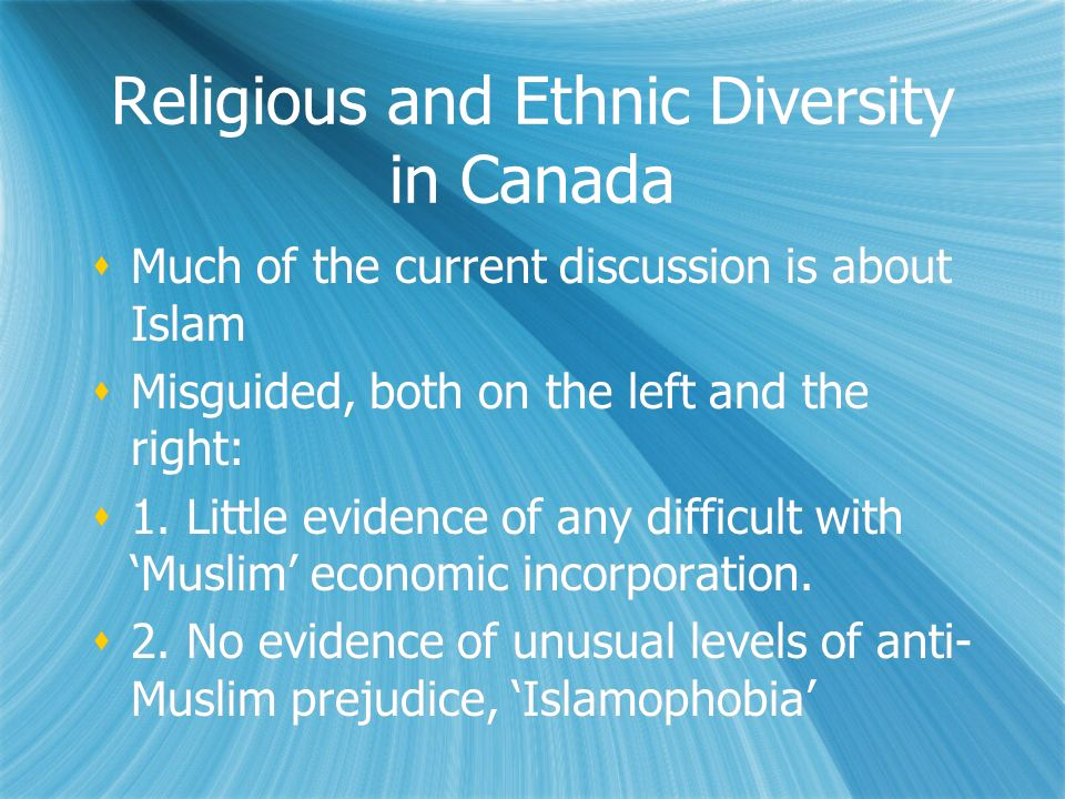 Religious and Ethnic Diversity in Canada Much of the current discussion is about Islam Misguided, both on the left and the right: 1. Little evidence o