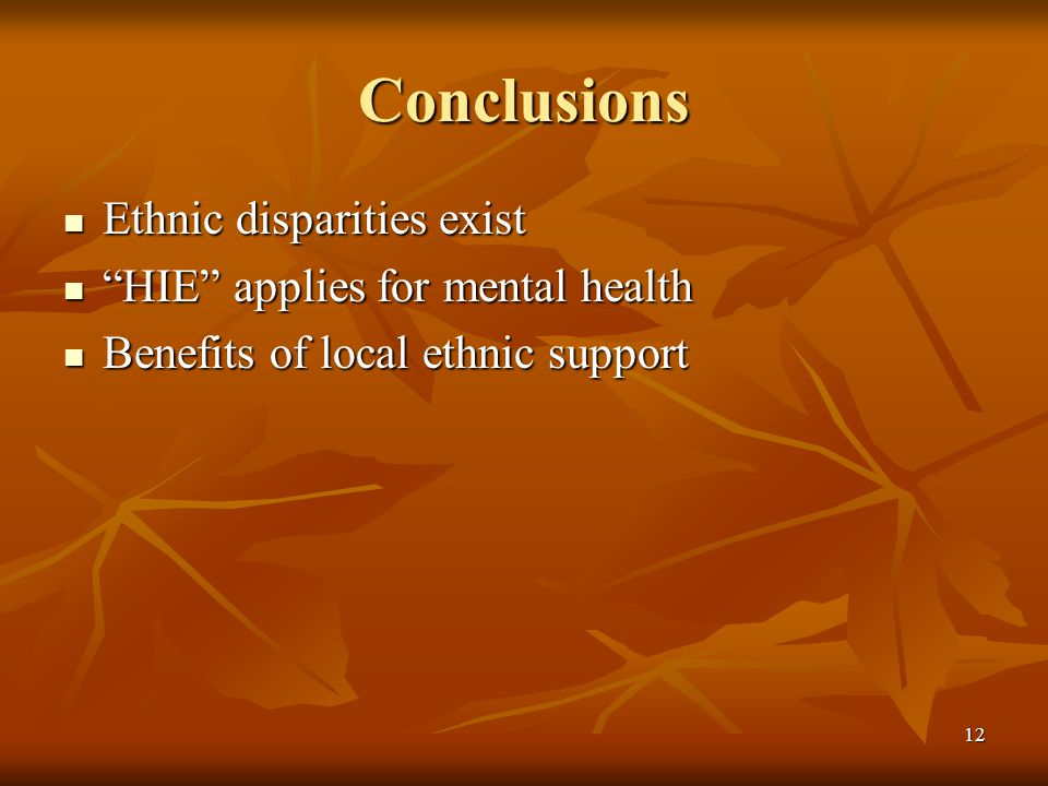 12 Conclusions Ethnic disparities exist Ethnic disparities exist HIE applies for mental health HIE applies for mental health Benefits of local ethnic support Benefits of local ethnic support