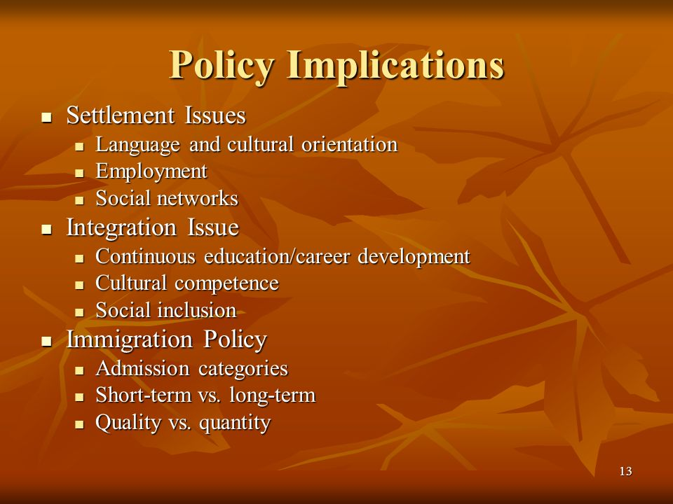 13 Policy Implications Settlement Issues Settlement Issues Language and cultural orientation Language and cultural orientation Employment Employment Social networks Social networks Integration Issue Integration Issue Continuous education/career development Continuous education/career development Cultural competence Cultural competence Social inclusion Social inclusion Immigration Policy Immigration Policy Admission categories Admission categories Short-term vs.