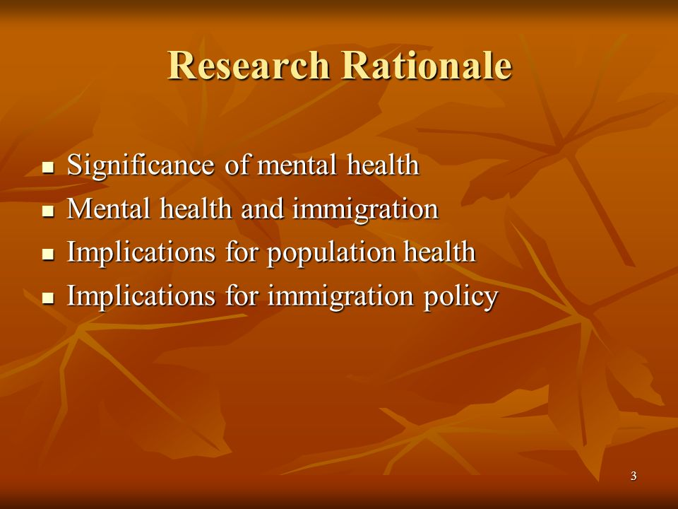 3 Research Rationale Significance of mental health Significance of mental health Mental health and immigration Mental health and immigration Implications for population health Implications for population health Implications for immigration policy Implications for immigration policy