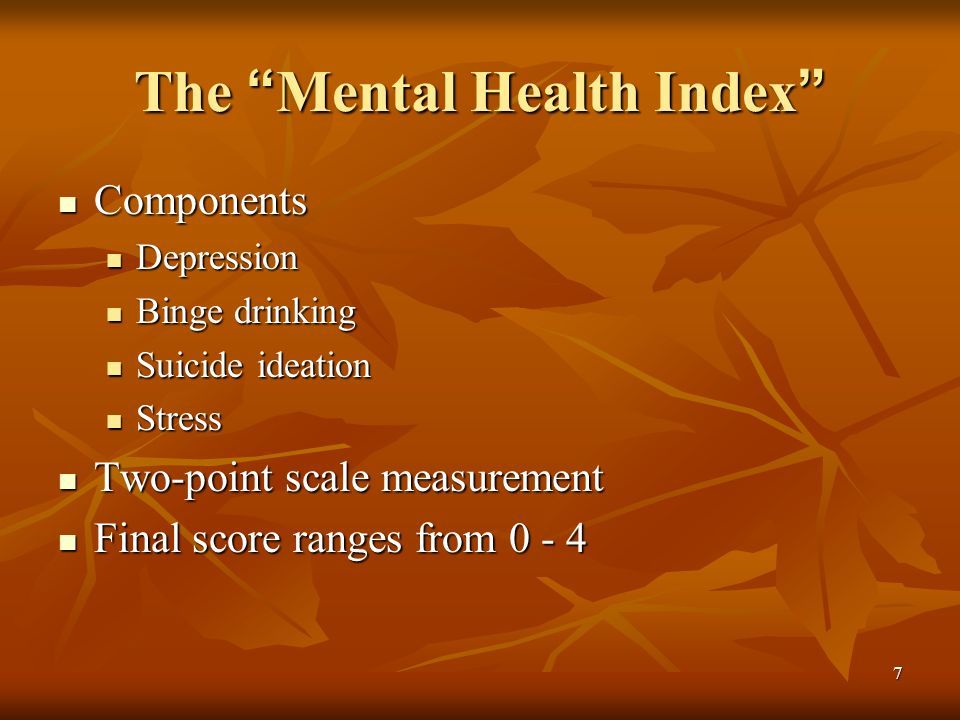 7 The Mental Health Index The Mental Health Index Components Components Depression Depression Binge drinking Binge drinking Suicide ideation Suicide ideation Stress Stress Two-point scale measurement Two-point scale measurement Final score ranges from 0 - 4 Final score ranges from 0 - 4