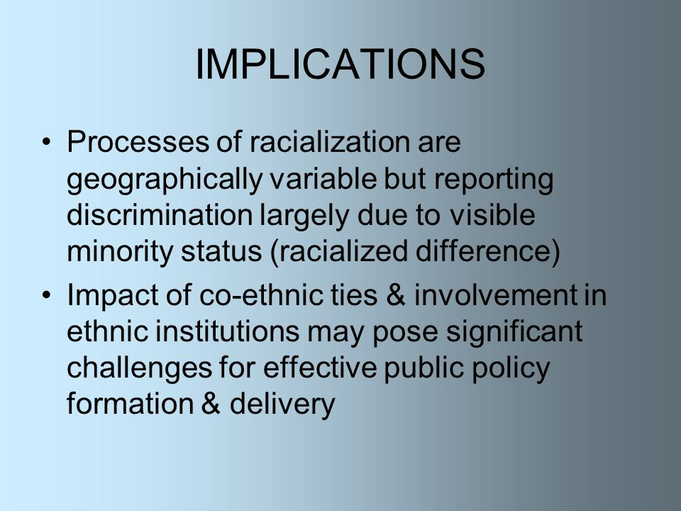 IMPLICATIONS Processes of racialization are geographically variable but reporting discrimination largely due to visible minority status (racialized difference) Impact of co-ethnic ties & involvement in ethnic institutions may pose significant challenges for effective public policy formation & delivery