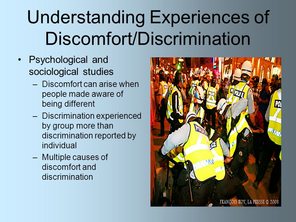 Understanding Experiences of Discomfort/Discrimination Psychological and sociological studies –Discomfort can arise when people made aware of being different –Discrimination experienced by group more than discrimination reported by individual –Multiple causes of discomfort and discrimination