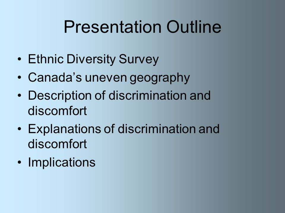 Presentation Outline Ethnic Diversity Survey Canadas uneven geography Description of discrimination and discomfort Explanations of discrimination and discomfort Implications