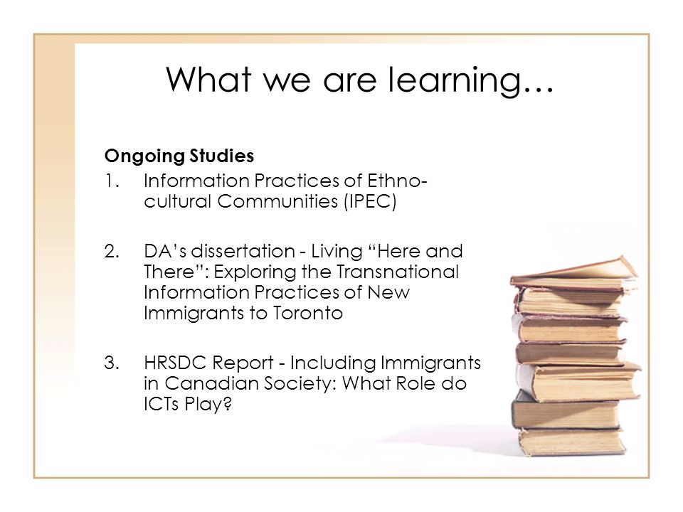 What we are learning… Ongoing Studies 1.Information Practices of Ethno- cultural Communities (IPEC) 2.DAs dissertation - Living Here and There: Exploring the Transnational Information Practices of New Immigrants to Toronto 3.HRSDC Report - Including Immigrants in Canadian Society: What Role do ICTs Play?