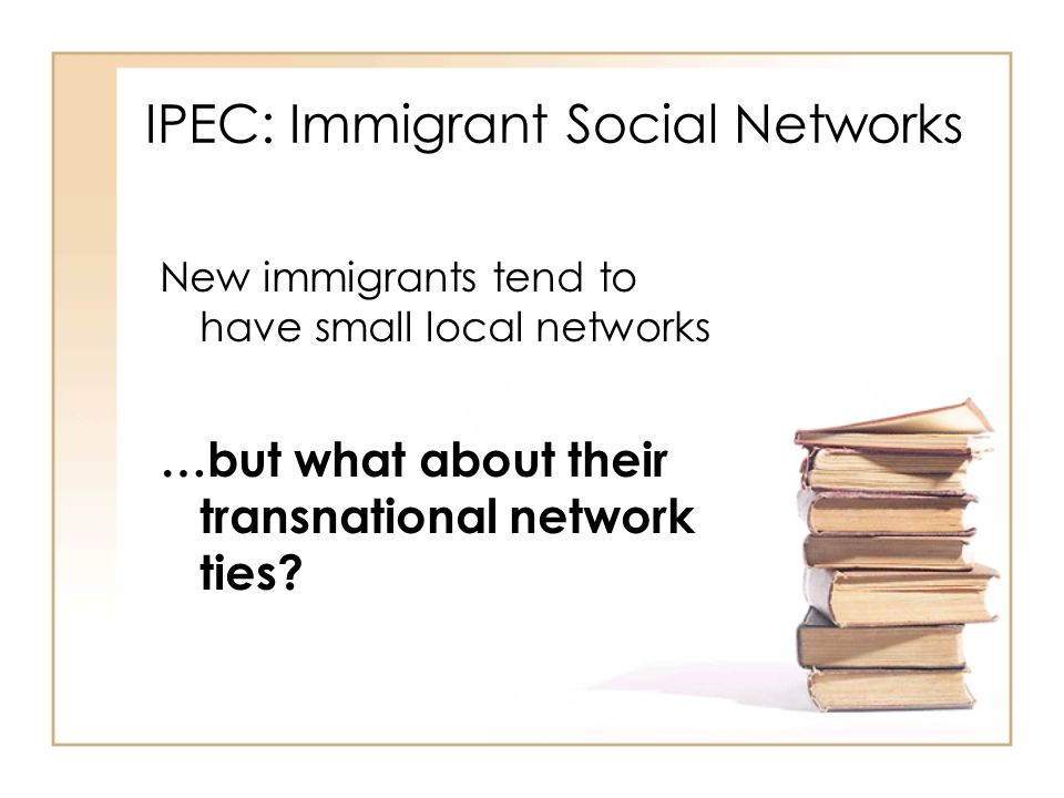 IPEC: Immigrant Social Networks New immigrants tend to have small local networks …but what about their transnational network ties?