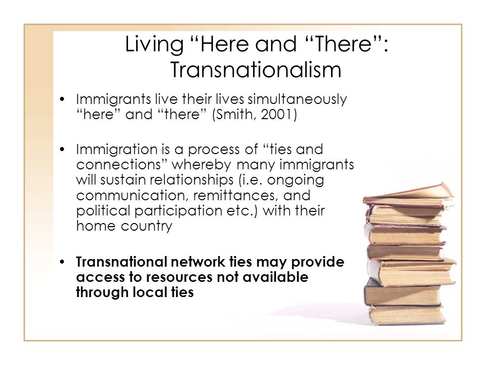 Living Here and There: Transnationalism Immigrants live their lives simultaneously here and there (Smith, 2001) Immigration is a process of ties and connections whereby many immigrants will sustain relationships (i.e.