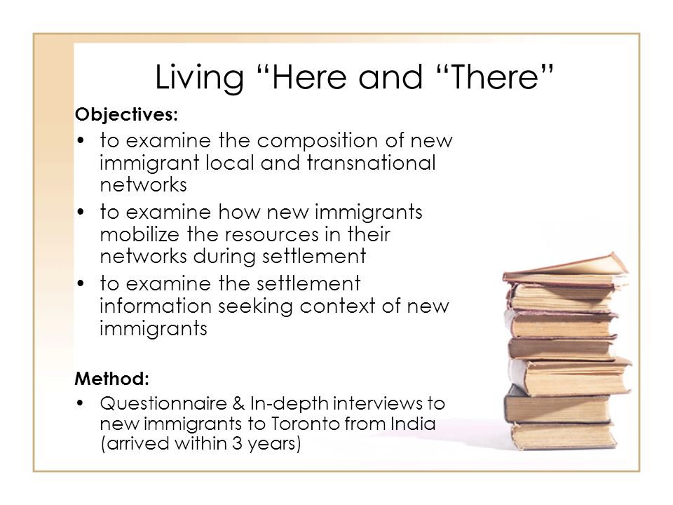 Living Here and There Objectives: to examine the composition of new immigrant local and transnational networks to examine how new immigrants mobilize the resources in their networks during settlement to examine the settlement information seeking context of new immigrants Method: Questionnaire & In-depth interviews to new immigrants to Toronto from India (arrived within 3 years)