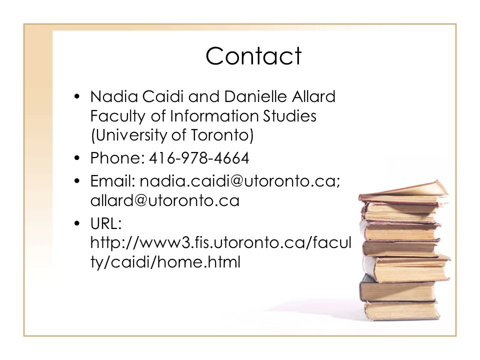 Contact Nadia Caidi and Danielle Allard Faculty of Information Studies (University of Toronto) Phone: 416-978-4664 Email: nadia.caidi@utoronto.ca; allard@utoronto.ca URL: http://www3.fis.utoronto.ca/facul ty/caidi/home.html